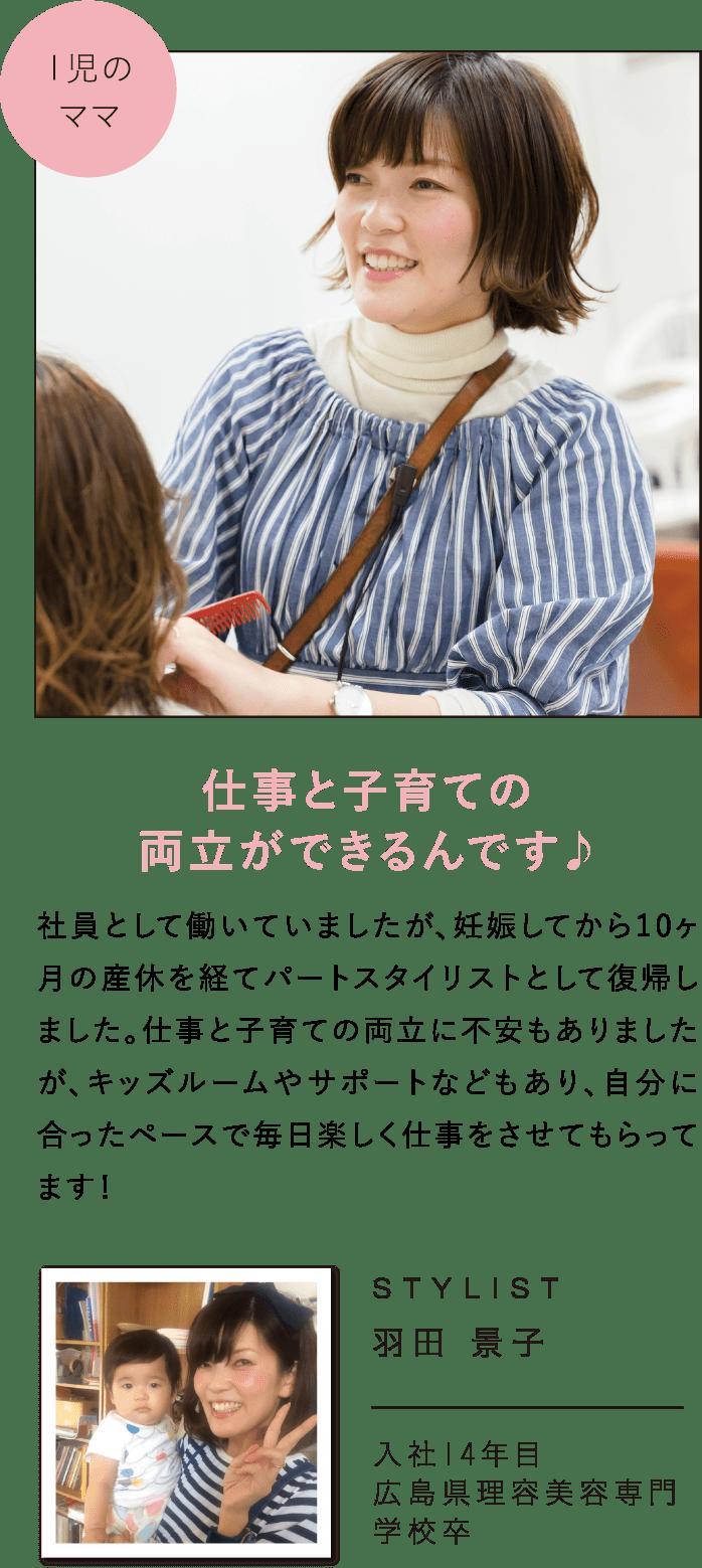 仕事と子育ての両立ができるんです♪社員として働いていましたが、妊娠してから10ヶ月の産休を経てパートスタイリストとして復帰しました。仕事と子育ての両立に不安もありましたが、キッズルームやサポートなどもあり、自分に合ったペースで毎日楽しく仕事をさせてもらってます!STYLIST羽田 景子入社14年目広島県理容美容専門学校卒