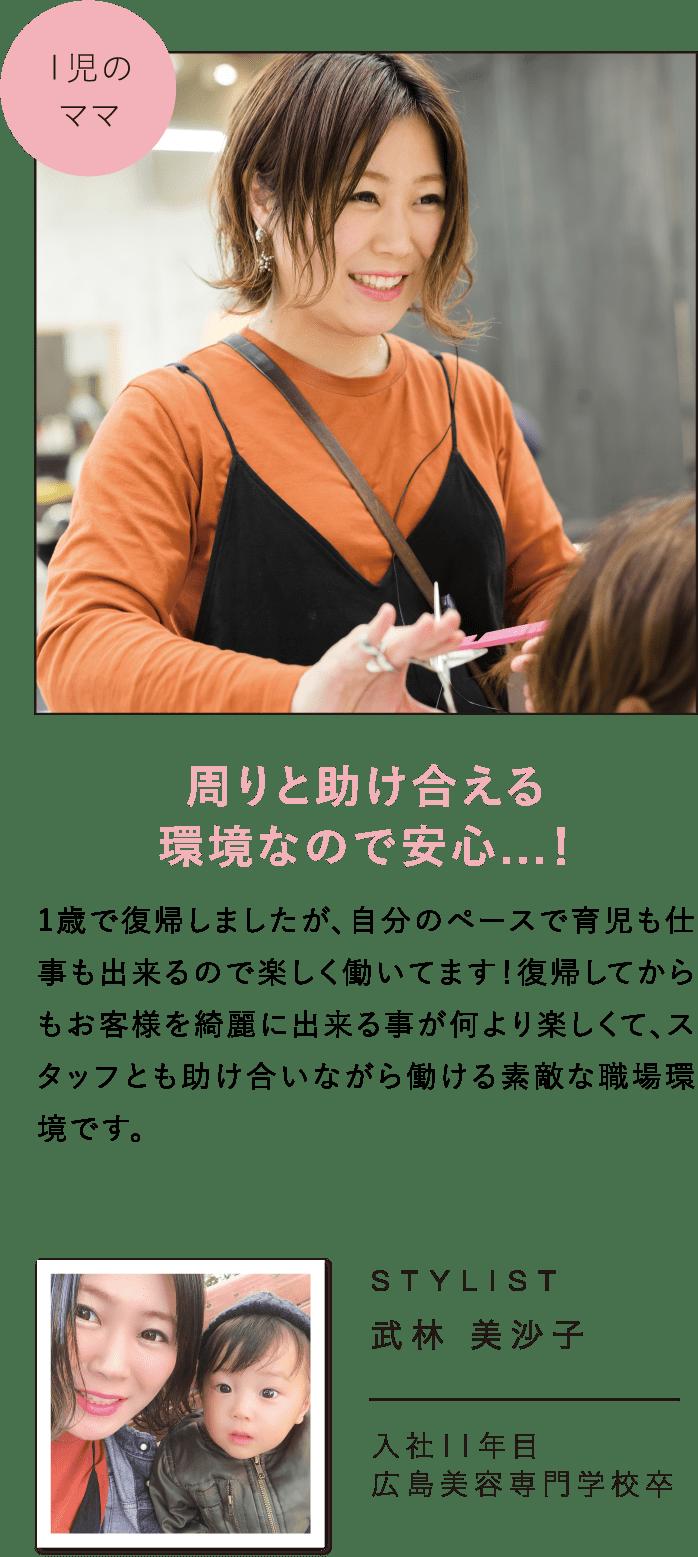 周りと助け合える環境なので安心…!1歳で復帰しましたが、自分のペースで育児も仕事も出来るので楽しく働いてます!復帰してからもお客様を綺麗に出来る事が何より楽しくて、スタッフとも助け合いながら働ける素敵な職場環境です。STYLIST武林 美沙子入社11年目広島美容専門学校卒