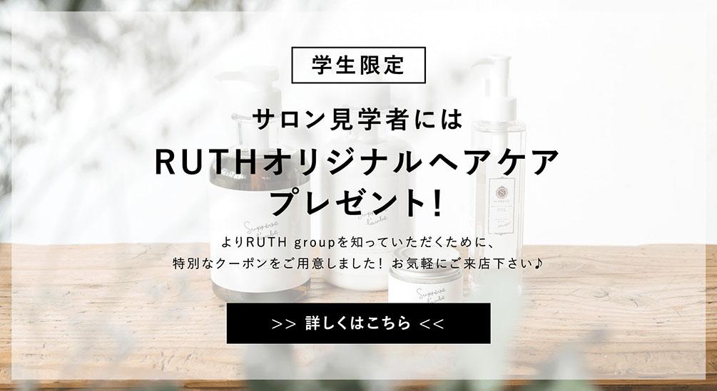 学生限定 サロン見学者にはRUTHオリジナルヘアケアプレゼント!よりRUTH groupを知っていただくために、特別なクーポンをご用意しました!お気軽にご来店下さい♪ >> 詳しくはこちら <<