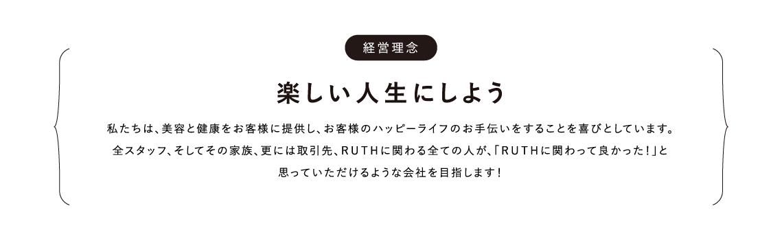 経営理念 楽しい人生にしよう 私たちは、美容と健康をお客様に提供し、お客様のハッピーライフのお手伝いをすることを喜びとしています。全スタッフ、そしてその家族、更には取引先、RUTHに関わる全ての人が、「RUTHに関わって良かった!」と思っていただけるような会社を目指します!